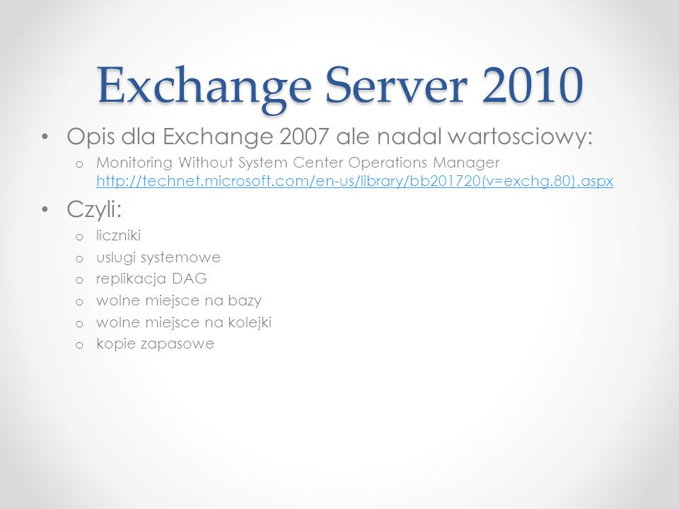 Exchange Server 2010 Opis dla Exchange 2007 ale nadal wartosciowy: o Monitoring Without System Center Operations Manager http://technet.microsoft.com/