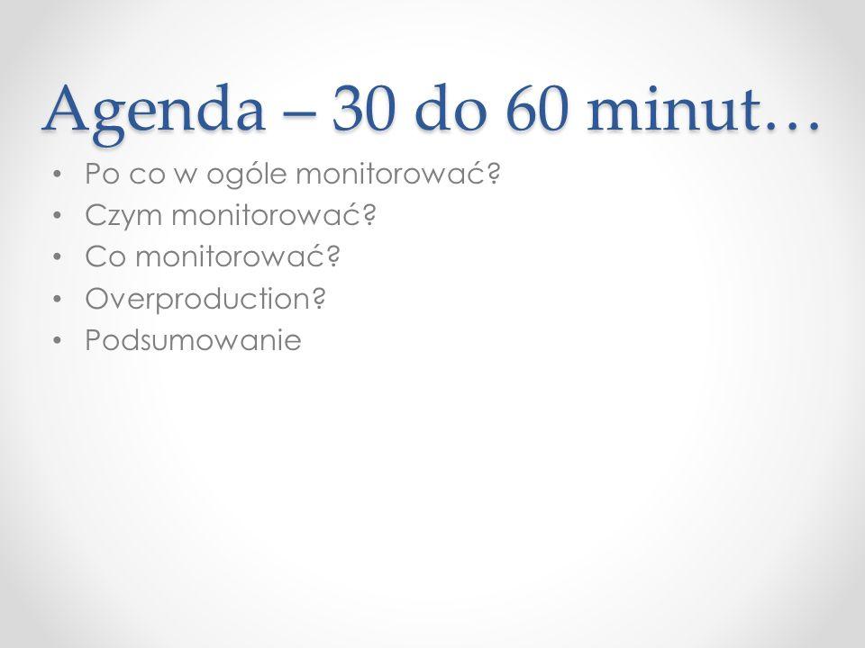 Agenda – 30 do 60 minut… Po co w ogóle monitorować.