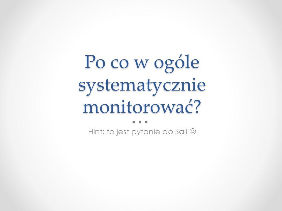 Po co w ogóle systematycznie monitorować? Hint: to jest pytanie do Sali