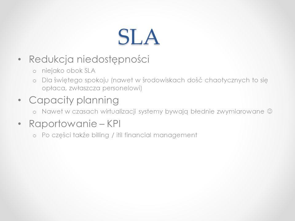 SLA Redukcja niedostępności o niejako obok SLA o Dla świętego spokoju (nawet w środowiskach dość chaotycznych to się opłaca, zwłaszcza personelowi) Capacity planning o Nawet w czasach wirtualizacji systemy bywają błednie zwymiarowane Raportowanie – KPI o Po części także billing / itil financial management
