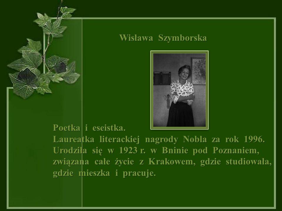 Wisława Szymborska Poetka i eseistka.Laureatka literackiej nagrody Nobla za rok 1996.
