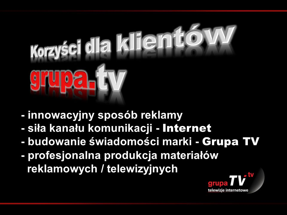 - innowacyjny sposób reklamy - siła kanału komunikacji - Internet - budowanie świadomości marki - Grupa TV - profesjonalna produkcja materiałów reklam
