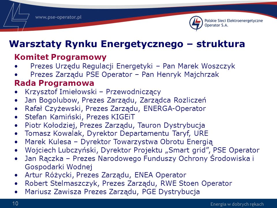 Energia w dobrych rękach 10 Komitet Programowy Prezes Urzędu Regulacji Energetyki – Pan Marek Woszczyk Prezes Zarządu PSE Operator – Pan Henryk Majchr