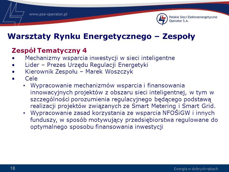 Energia w dobrych rękach 16 Zespół Tematyczny 4 Mechanizmy wsparcia inwestycji w sieci inteligentne Lider – Prezes Urzędu Regulacji Energetyki Kierownik Zespołu – Marek Woszczyk Cele Wypracowanie mechanizmów wsparcia i finansowania innowacyjnych projektów z obszaru sieci inteligentnej, w tym w szczególności porozumienia regulacyjnego będącego podstawą realizacji projektów związanych ze Smart Metering i Smart Grid.