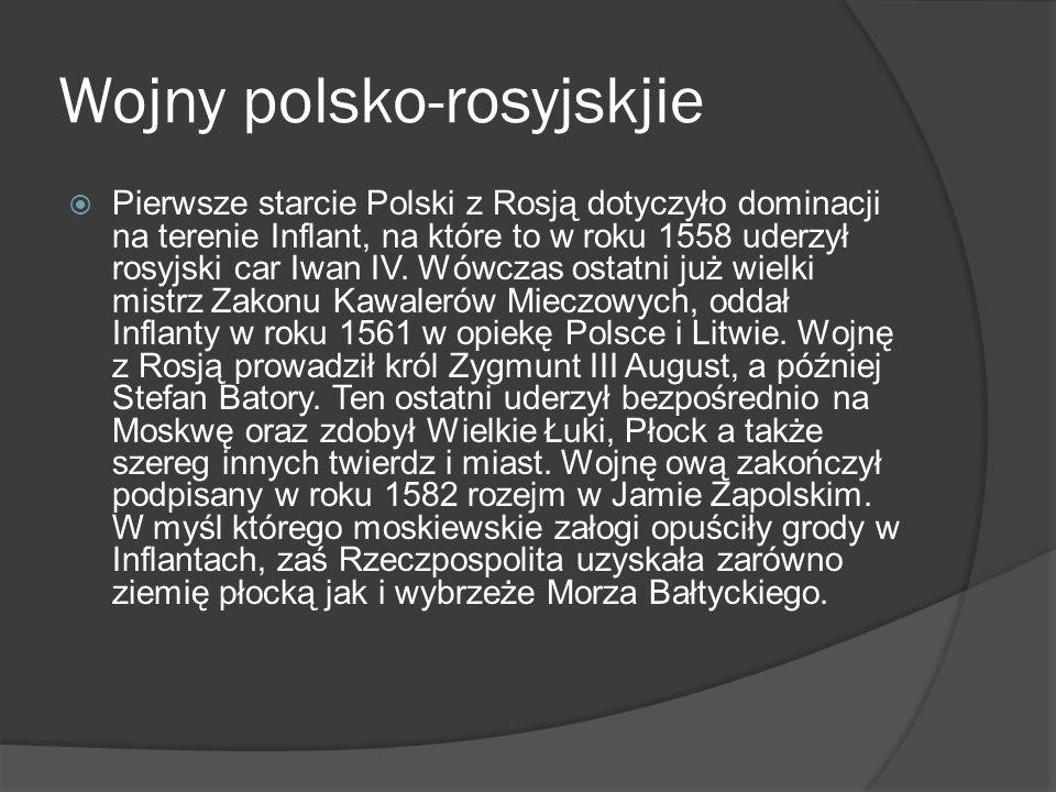 Wojny polsko-rosyjskjie Pierwsze starcie Polski z Rosją dotyczyło dominacji na terenie Inflant, na które to w roku 1558 uderzył rosyjski car Iwan IV.