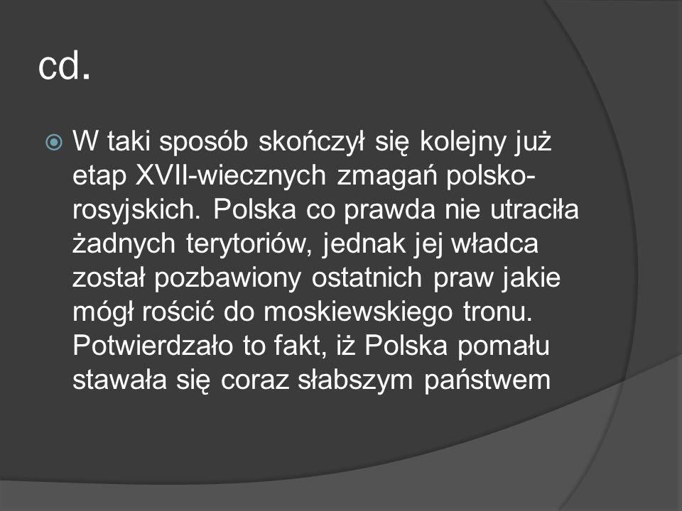 cd. W taki sposób skończył się kolejny już etap XVII-wiecznych zmagań polsko- rosyjskich. Polska co prawda nie utraciła żadnych terytoriów, jednak jej