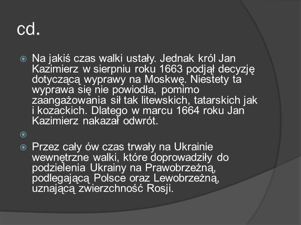cd. Na jakiś czas walki ustały. Jednak król Jan Kazimierz w sierpniu roku 1663 podjął decyzję dotyczącą wyprawy na Moskwę. Niestety ta wyprawa się nie