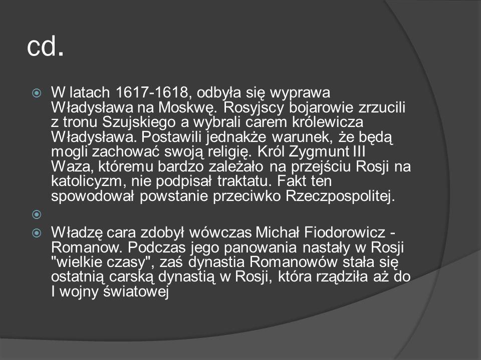 cd. W latach 1617-1618, odbyła się wyprawa Władysława na Moskwę. Rosyjscy bojarowie zrzucili z tronu Szujskiego a wybrali carem królewicza Władysława.