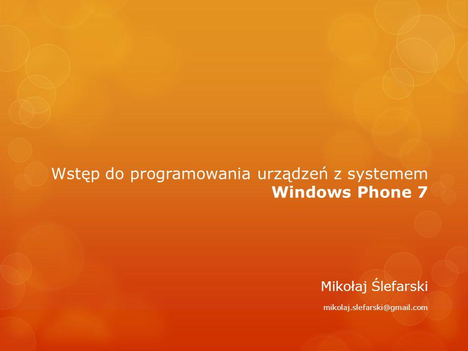 Wstęp do programowania urządzeń z systemem Windows Phone 7 Mikołaj Ślefarski mikolaj.slefarski@gmail.com