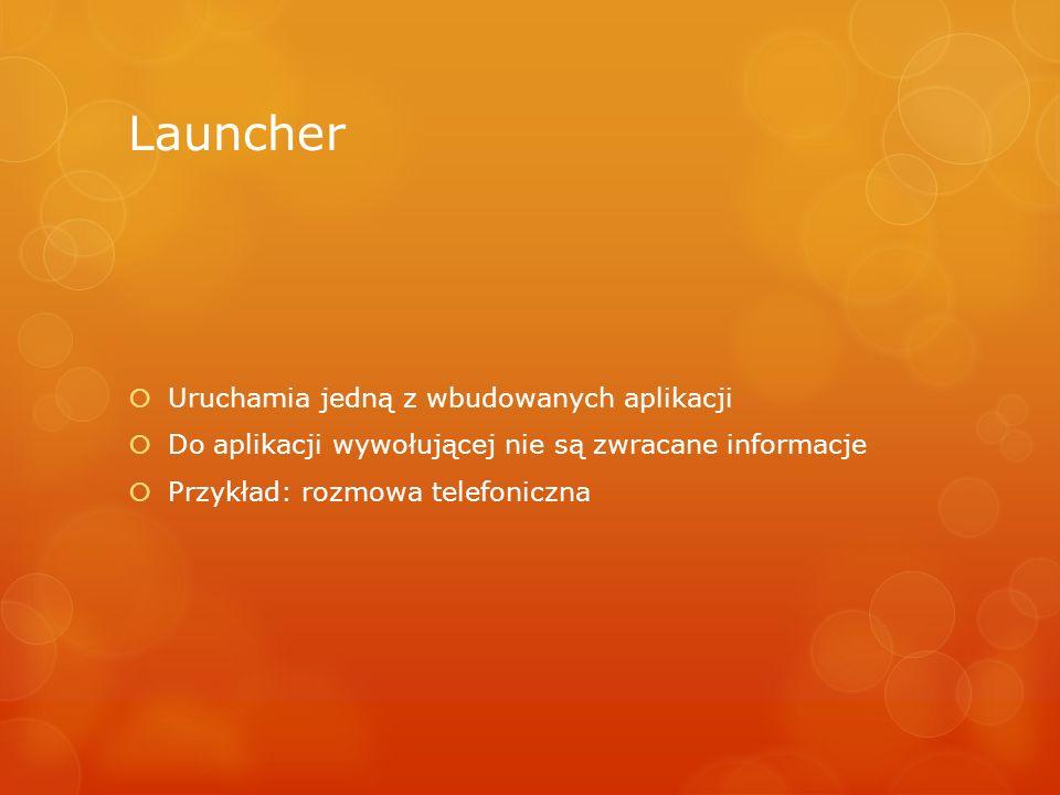 Launcher Uruchamia jedną z wbudowanych aplikacji Do aplikacji wywołującej nie są zwracane informacje Przykład: rozmowa telefoniczna