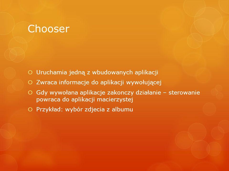 Chooser Uruchamia jedną z wbudowanych aplikacji Zwraca informacje do aplikacji wywołującej Gdy wywołana aplikacje zakonczy działanie – sterowanie powr