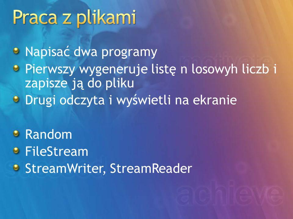 Napisać dwa programy Pierwszy wygeneruje listę n losowyh liczb i zapisze ją do pliku Drugi odczyta i wyświetli na ekranie Random FileStream StreamWriter, StreamReader