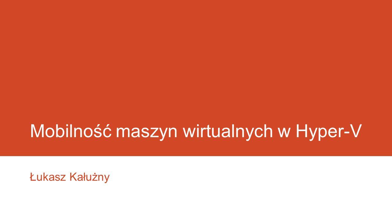 Mobilność maszyn wirtualnych w Hyper-V Łukasz Kałużny