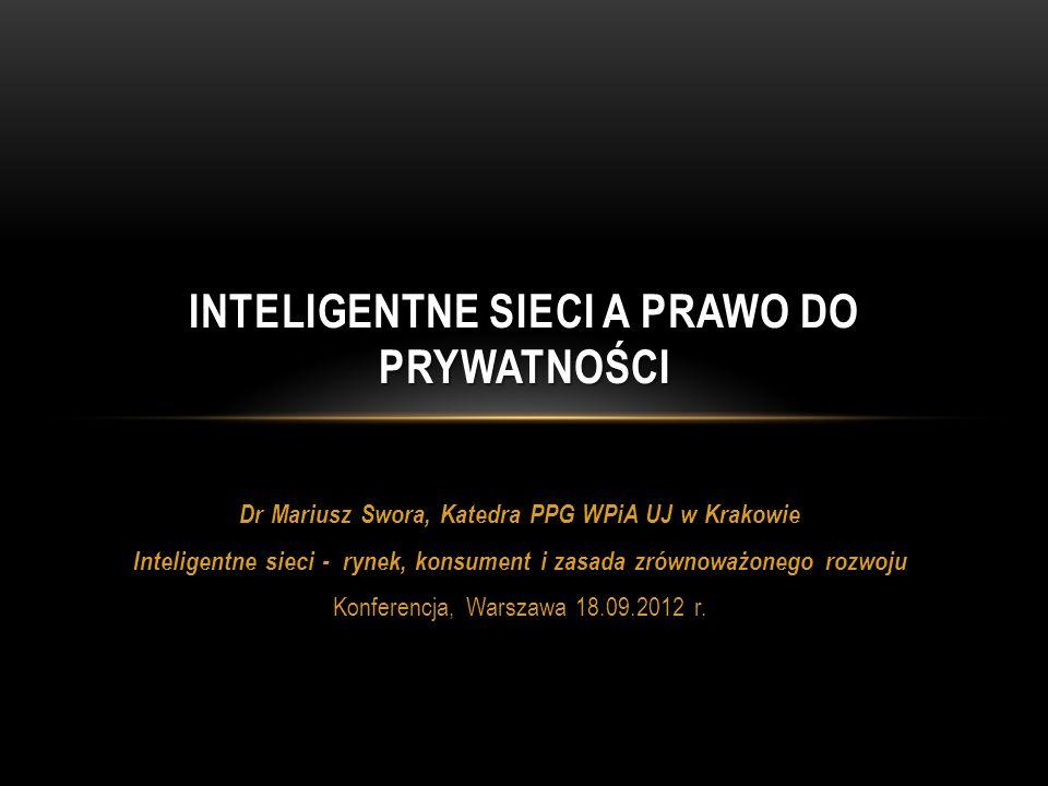 STANY ZJEDNOCZONE/KANADA Prawo do prywatności silnie zakorzenione w sferze prawnej i kulturowej Przetwarzanie danych w AMI przedmiotem zorganizowanych akcji obywatelskich (Say no to smart meters) Prawodawstwo stanowe: opt – out (prawo do odmowy instalacji inteligentnego licznika) Porozumienie pomiędzy Information & Privacy Commissioner of Ontario a SDG&E (marzec 2012) Systemy inteligentnych sieci powinny uwzględniać zasady ochrony prywatności w ich ogólnej strukturze zarządzania projektem i proaktywnie osadzać wymogi prywatności w ich konstrukcji, w celu zapobieżenia występowaniu zdarzeń zagrażających prywatności Systemy inteligentnych sieci muszą zapewnić, że prywatność jest domyślna – powinna uwzględniać tryb brak działań ( no action required ) wymaganych dla ochrony własnej prywatności Systemy inteligentnych sieci muszą uczynić prywatność podstawową funkcjonalnością w zakresie ich projektowania i architektury Systemy inteligentnych sieci muszą unikać niepotrzebnych kompromisów pomiędzy prywatnością a uzasadnionymi celami projektów inteligentnych sieci Systemy inteligentnych sieci należy osadzić prywatności end-to-end (tj.