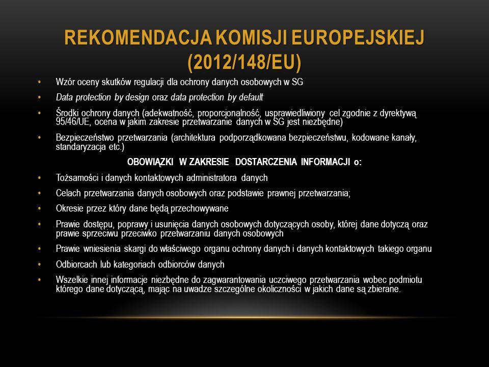 REKOMENDACJA KOMISJI EUROPEJSKIEJ (2012/148/EU) Wzór oceny skutków regulacji dla ochrony danych osobowych w SG Data protection by design oraz data protection by default Środki ochrony danych (adekwatność, proporcjonalność, usprawiedliwiony cel zgodnie z dyrektywą 95/46/UE, ocena w jakim zakresie przetwarzanie danych w SG jest niezbędne) Bezpieczeństwo przetwarzania (architektura podporządkowana bezpieczeństwu, kodowane kanały, standaryzacja etc.) OBOWIĄZKI W ZAKRESIE DOSTARCZENIA INFORMACJI o: Tożsamości i danych kontaktowych administratora danych Celach przetwarzania danych osobowych oraz podstawie prawnej przetwarzania; Okresie przez który dane będą przechowywane Prawie dostępu, poprawy i usunięcia danych osobowych dotyczących osoby, której dane dotyczą oraz prawie sprzeciwu przeciwko przetwarzaniu danych osobowych Prawie wniesienia skargi do właściwego organu ochrony danych i danych kontaktowych takiego organu Odbiorcach lub kategoriach odbiorców danych Wszelkie innej informacje niezbędne do zagwarantowania uczciwego przetwarzania wobec podmiotu którego dane dotyczącą, mając na uwadze szczególne okoliczności w jakich dane są zbierane.