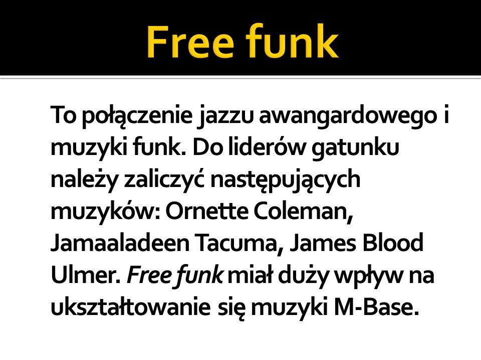 To połączenie jazzu awangardowego i muzyki funk. Do liderów gatunku należy zaliczyć następujących muzyków: Ornette Coleman, Jamaaladeen Tacuma, James