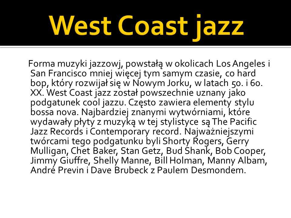 Forma muzyki jazzowj, powstałą w okolicach Los Angeles i San Francisco mniej więcej tym samym czasie, co hard bop, który rozwijał się w Nowym Jorku, w latach 50.