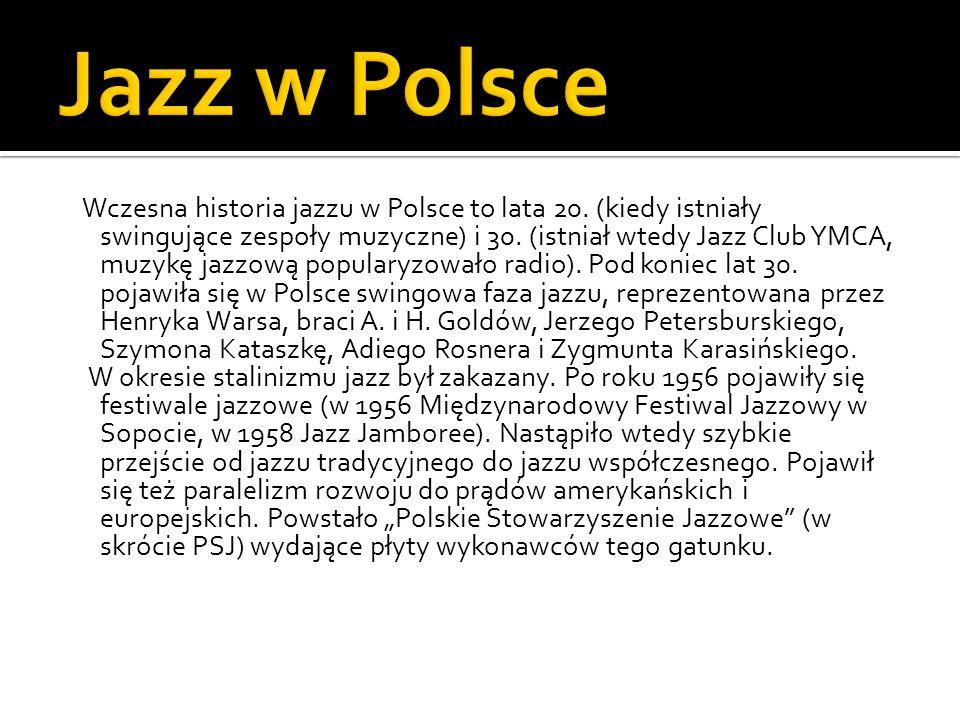 Wczesna historia jazzu w Polsce to lata 20. (kiedy istniały swingujące zespoły muzyczne) i 30. (istniał wtedy Jazz Club YMCA, muzykę jazzową popularyz