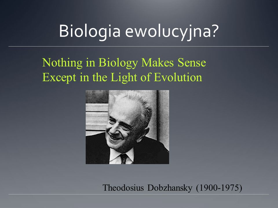 Biologia ewolucyjna? Nothing in Biology Makes Sense Except in the Light of Evolution Theodosius Dobzhansky (1900-1975)