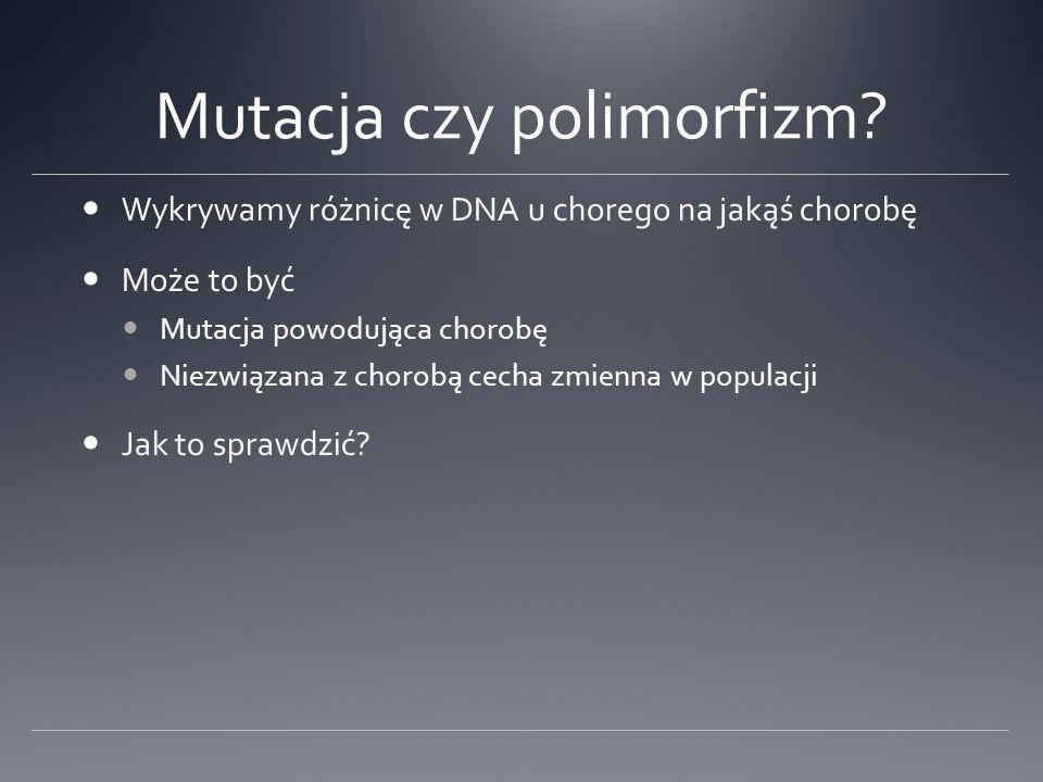 Mutacja czy polimorfizm? Wykrywamy różnicę w DNA u chorego na jakąś chorobę Może to być Mutacja powodująca chorobę Niezwiązana z chorobą cecha zmienna
