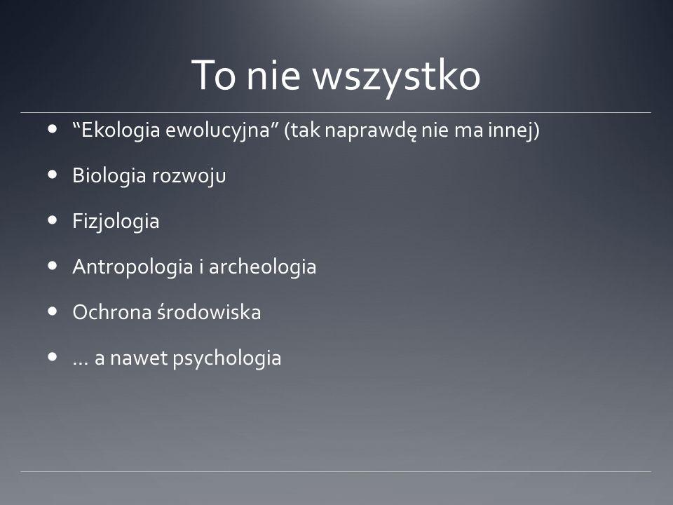 To nie wszystko Ekologia ewolucyjna (tak naprawdę nie ma innej) Biologia rozwoju Fizjologia Antropologia i archeologia Ochrona środowiska...