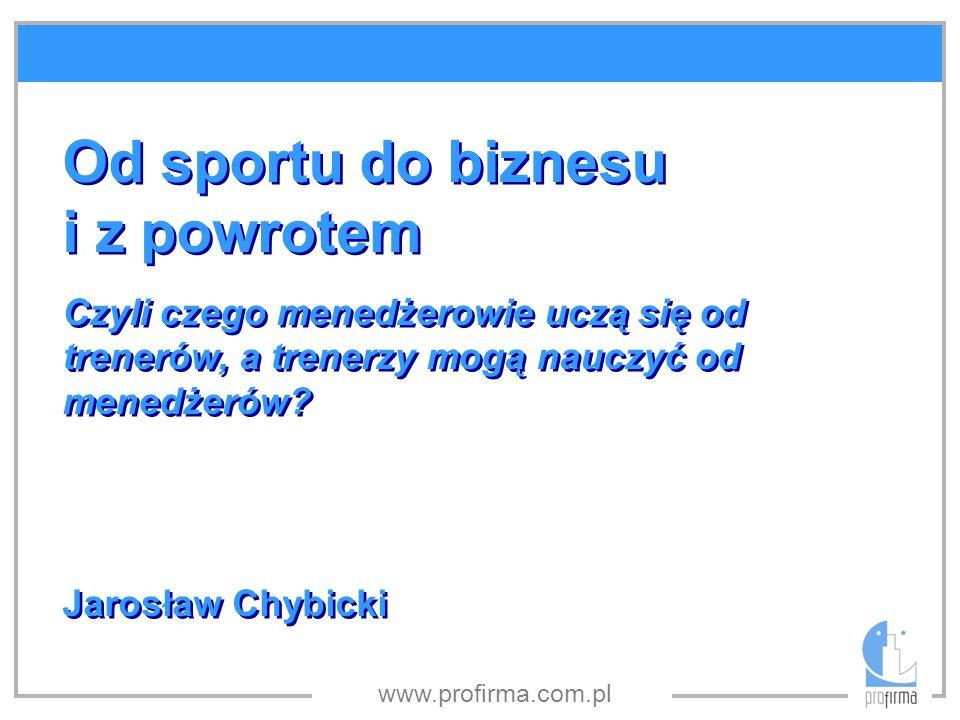 www.profirma.com.pl Od sportu do biznesu i z powrotem Czyli czego menedżerowie uczą się od trenerów, a trenerzy mogą nauczyć od menedżerów? Jarosław C
