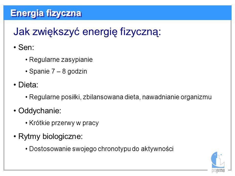 Energia fizyczna Jak zwiększyć energię fizyczną: Sen: Regularne zasypianie Spanie 7 – 8 godzin Dieta: Regularne posiłki, zbilansowana dieta, nawadnian