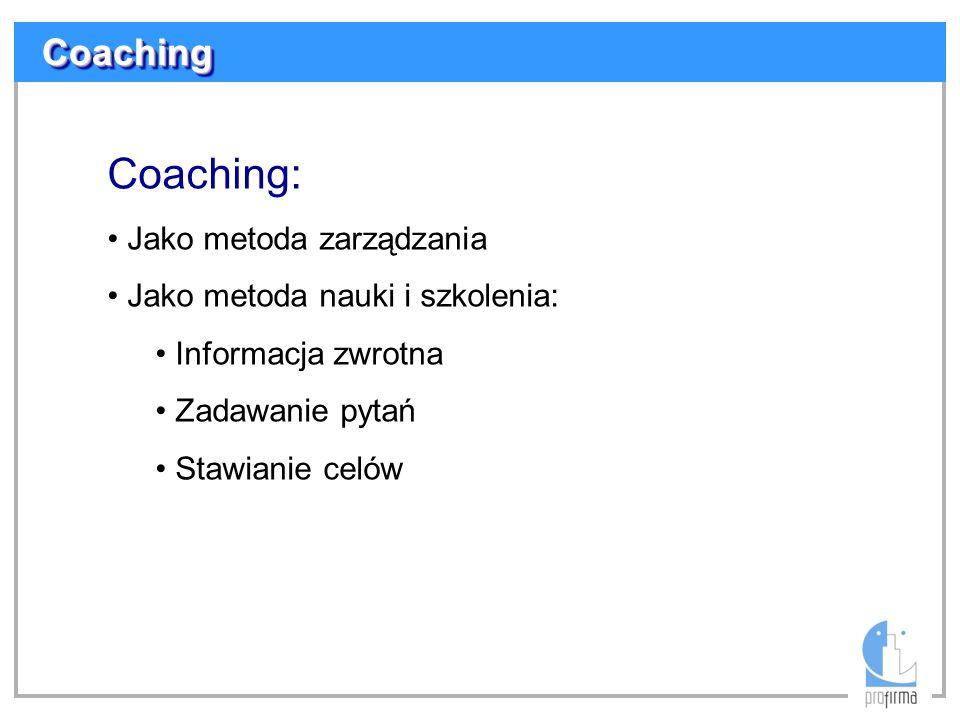 CoachingCoaching Coaching: Jako metoda zarządzania Jako metoda nauki i szkolenia: Informacja zwrotna Zadawanie pytań Stawianie celów