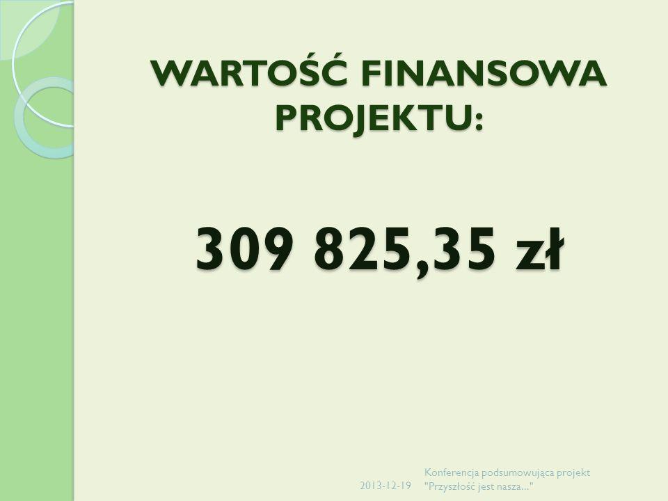 WARTOŚĆ FINANSOWA PROJEKTU: 309 825,35 zł 2013-12-19 Konferencja podsumowująca projekt Przyszłość jest nasza...