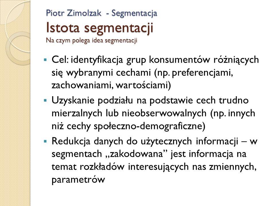 Piotr Zimolzak - Segmentacja Istota segmentacji Na czym polega idea segmentacji Cel: identyfikacja grup konsumentów różniących się wybranymi cechami (np.