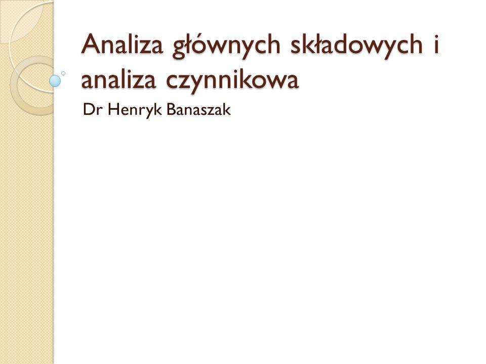 Analiza głównych składowych i analiza czynnikowa Dr Henryk Banaszak