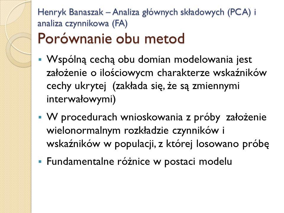 Wspólną cechą obu domian modelowania jest założenie o ilościowycm charakterze wskaźników cechy ukrytej (zakłada się, że są zmiennymi interwałowymi) W procedurach wnioskowania z próby założenie wielonormalnym rozkładzie czynników i wskaźników w populacji, z której losowano próbę Fundamentalne różnice w postaci modelu Henryk Banaszak – Analiza głównych składowych (PCA) i analiza czynnikowa (FA) Porównanie obu metod