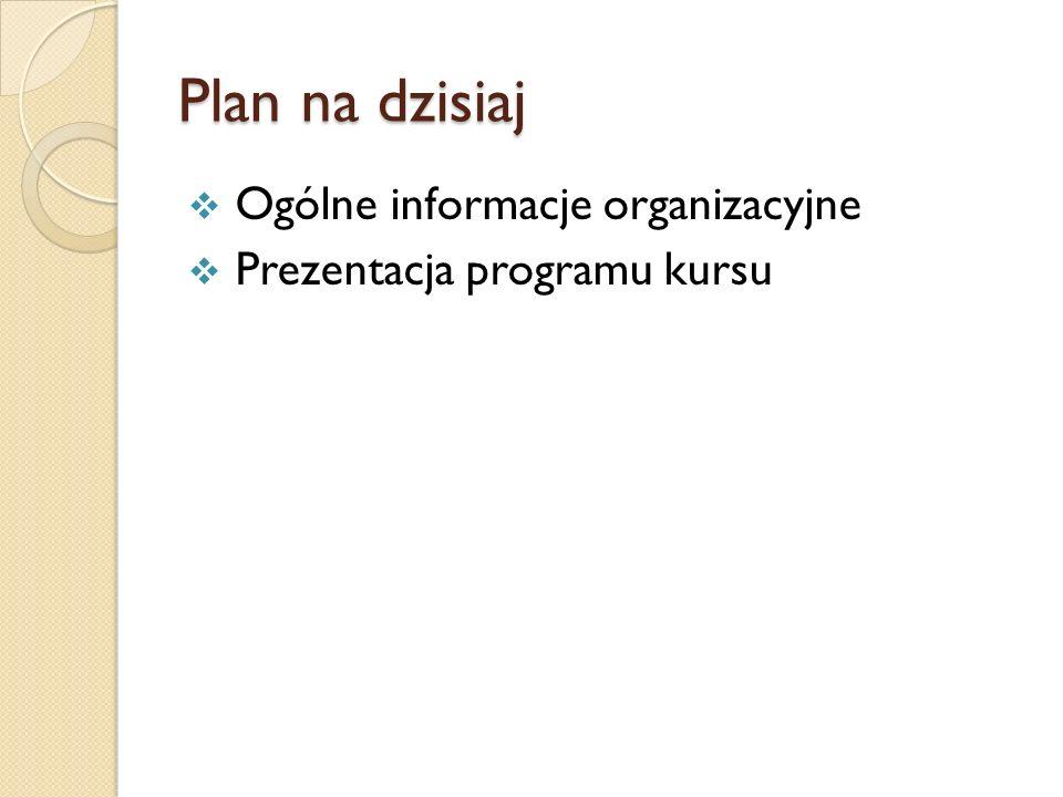 Plan na dzisiaj Ogólne informacje organizacyjne Prezentacja programu kursu