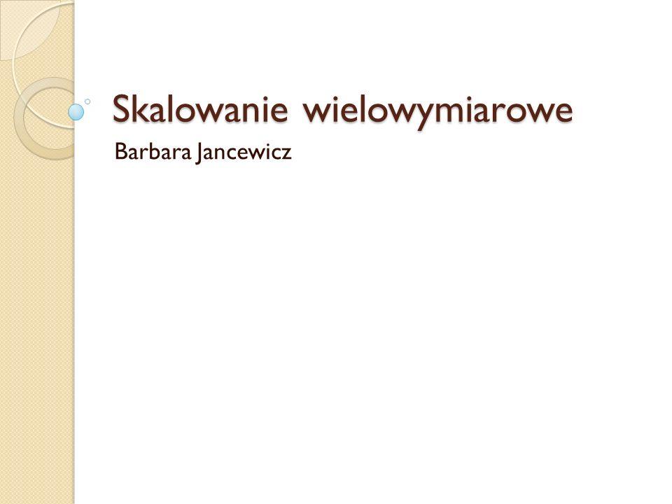 Skalowanie wielowymiarowe Barbara Jancewicz