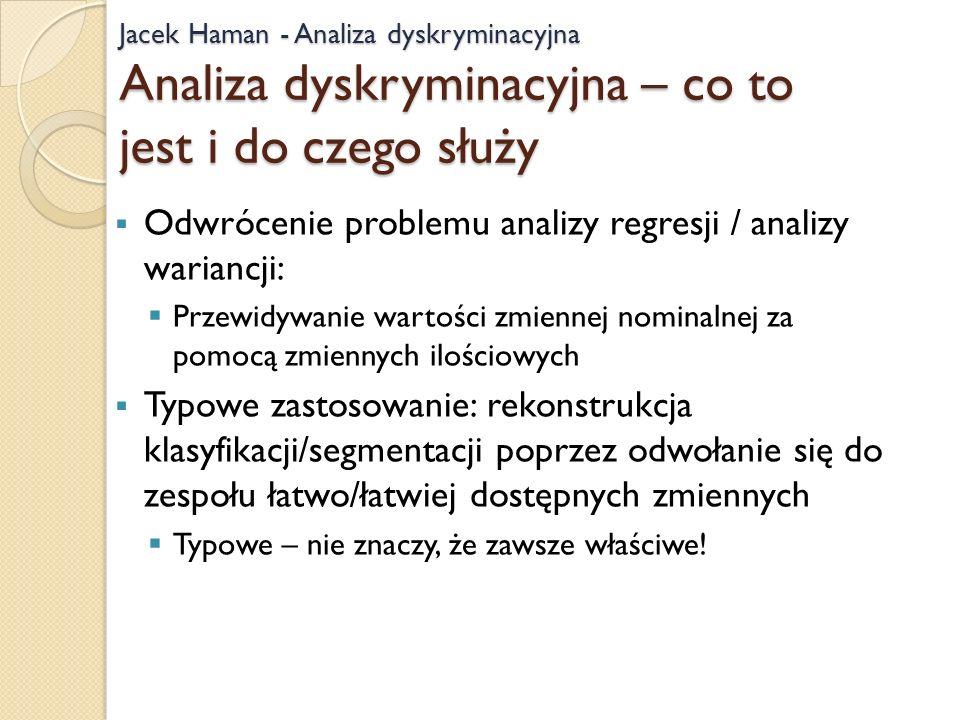 Jacek Haman - Analiza dyskryminacyjna Analiza dyskryminacyjna – co to jest i do czego służy Odwrócenie problemu analizy regresji / analizy wariancji: