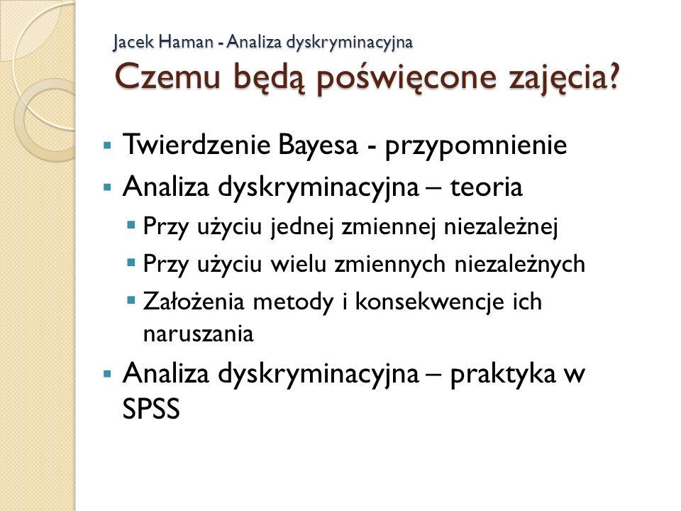 Jacek Haman - Analiza dyskryminacyjna Czemu będą poświęcone zajęcia? Twierdzenie Bayesa - przypomnienie Analiza dyskryminacyjna – teoria Przy użyciu j