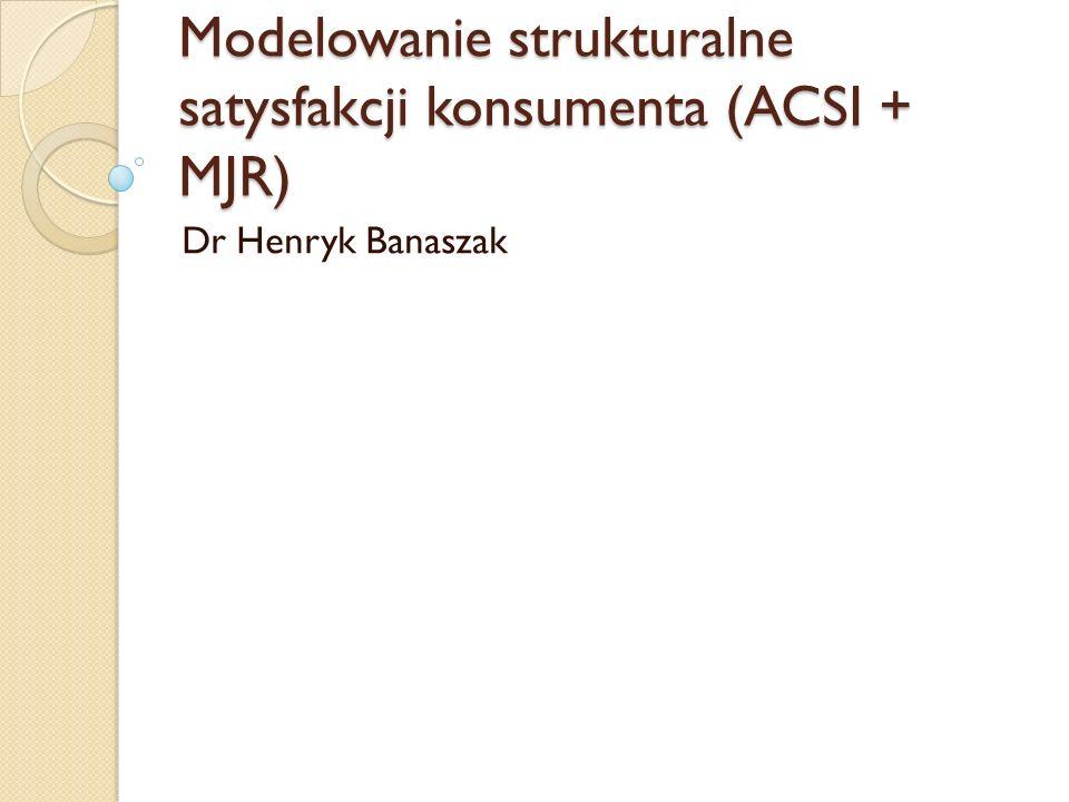 Modelowanie strukturalne satysfakcji konsumenta (ACSI + MJR) Dr Henryk Banaszak