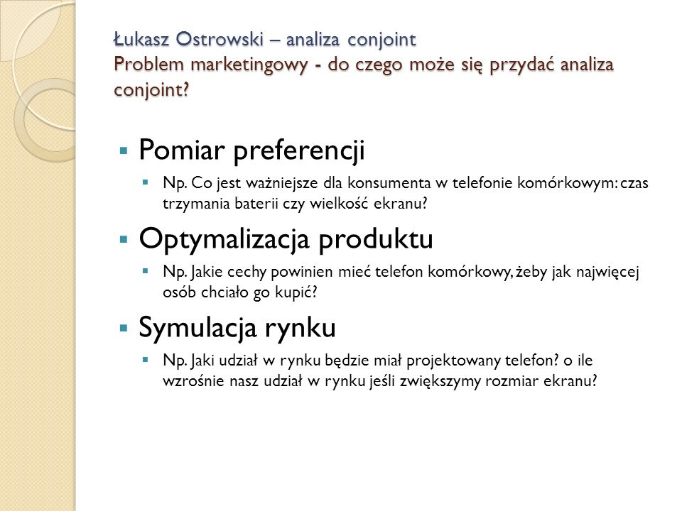 Łukasz Ostrowski – analiza conjoint Problem marketingowy - do czego może się przydać analiza conjoint? Pomiar preferencji Np. Co jest ważniejsze dla k