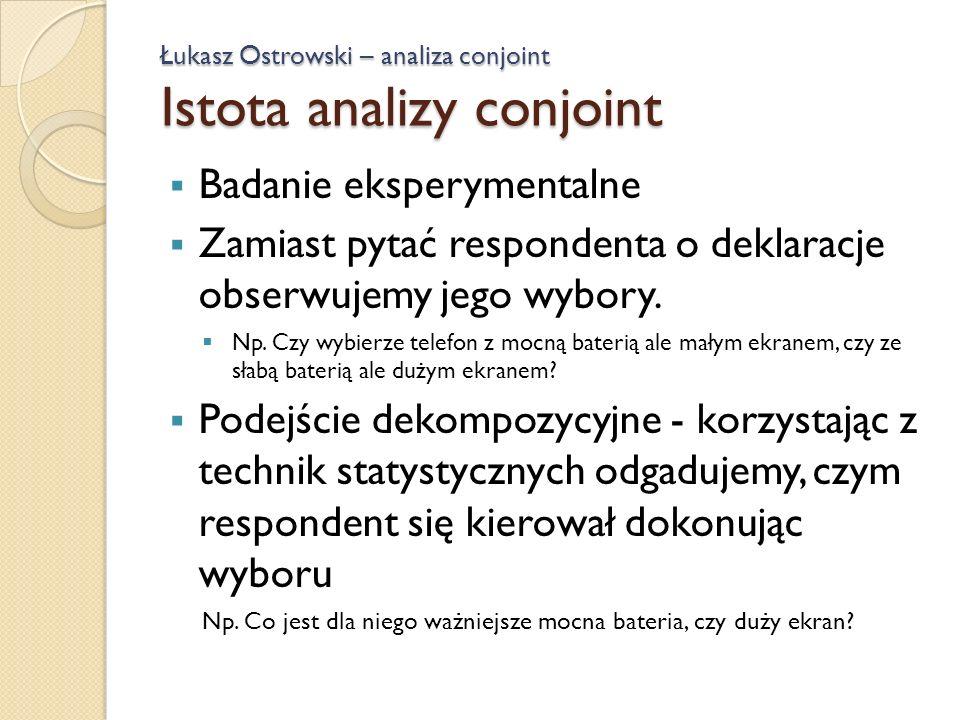 Łukasz Ostrowski – analiza conjoint Istota analizy conjoint Badanie eksperymentalne Zamiast pytać respondenta o deklaracje obserwujemy jego wybory. Np