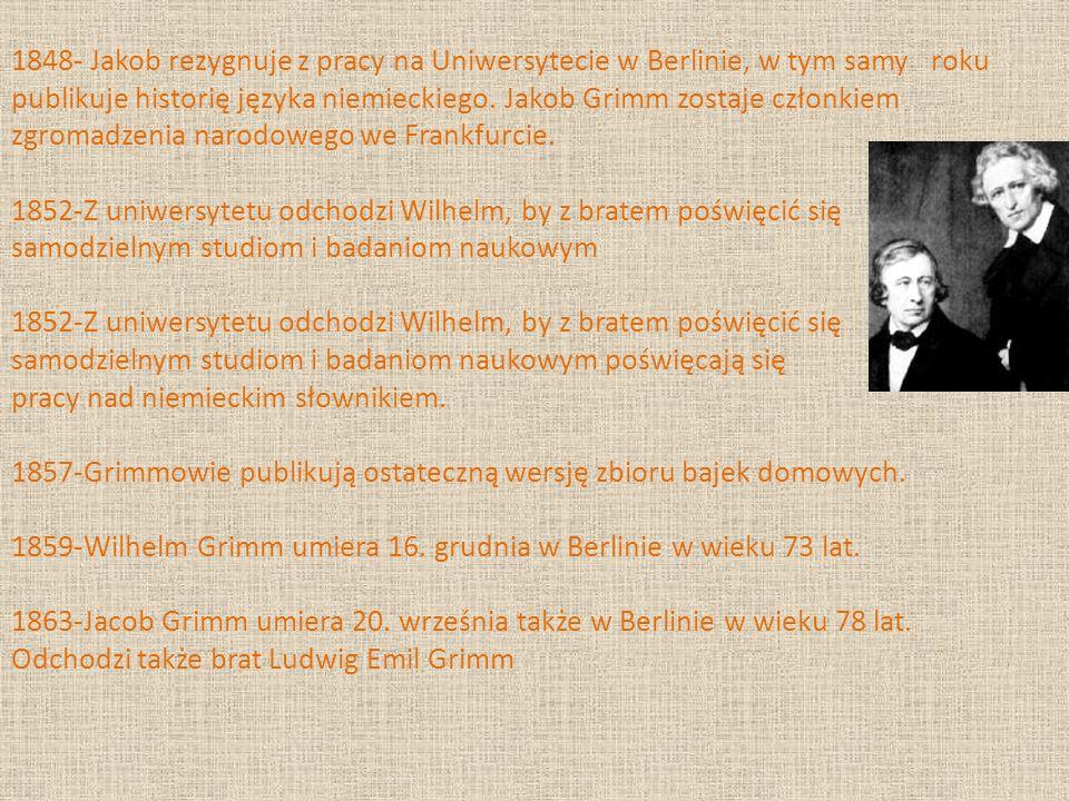 1848- Jakob rezygnuje z pracy na Uniwersytecie w Berlinie, w tym samy roku publikuje historię języka niemieckiego. Jakob Grimm zostaje członkiem zgrom