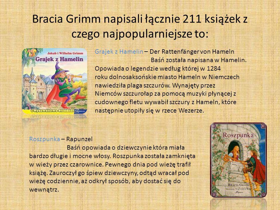 Bracia Grimm napisali łącznie 211 książek z czego najpopularniejsze to: Grajek z Hamelin – Der Rattenfänger von Hameln Baśń została napisana w Hamelin