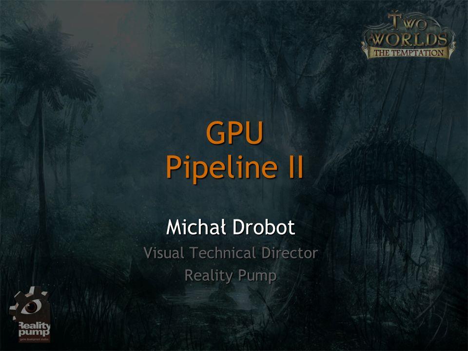 GPU Pipeline II Michał Drobot Visual Technical Director Reality Pump