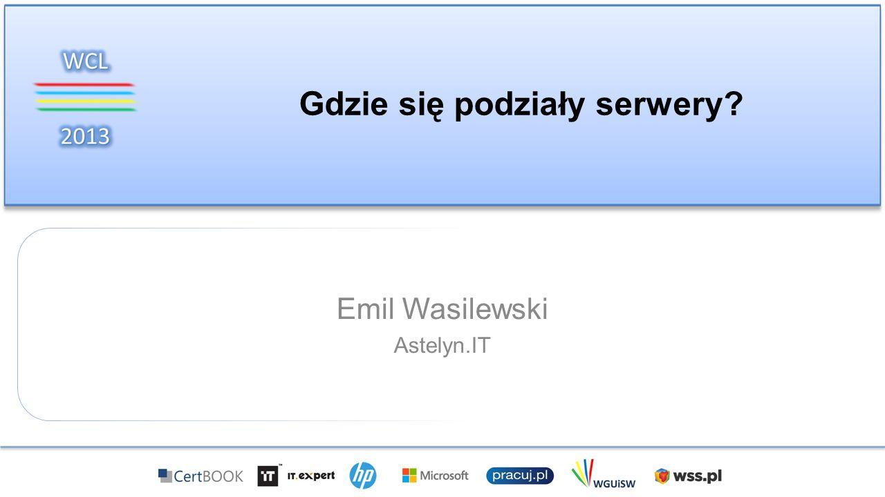 Gdzie się podziały serwery? Emil Wasilewski Astelyn.IT