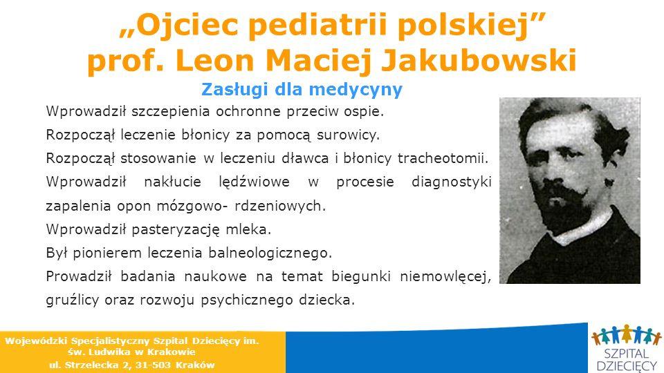 Ojciec pediatrii polskiej prof. Leon Maciej Jakubowski Zasługi dla medycyny Wprowadził szczepienia ochronne przeciw ospie. Rozpoczął leczenie błonicy