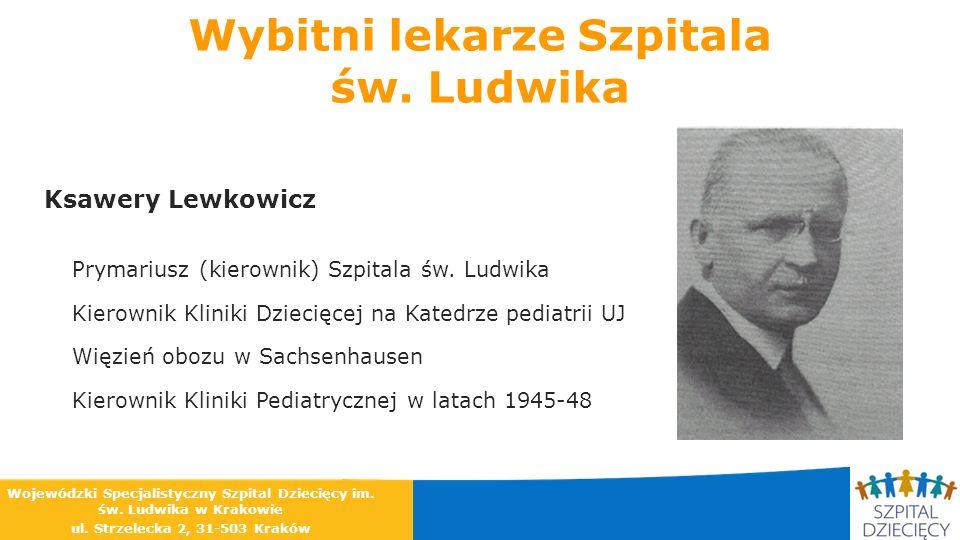 Wybitni lekarze Szpitala św. Ludwika Ksawery Lewkowicz Prymariusz (kierownik) Szpitala św. Ludwika Kierownik Kliniki Dziecięcej na Katedrze pediatrii