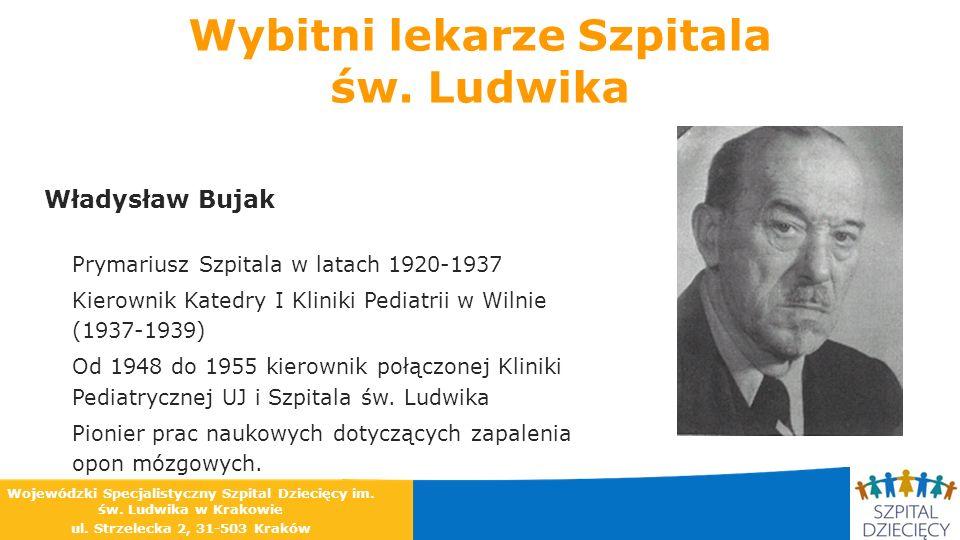 Wybitni lekarze Szpitala św. Ludwika Władysław Bujak Prymariusz Szpitala w latach 1920-1937 Kierownik Katedry I Kliniki Pediatrii w Wilnie (1937-1939)