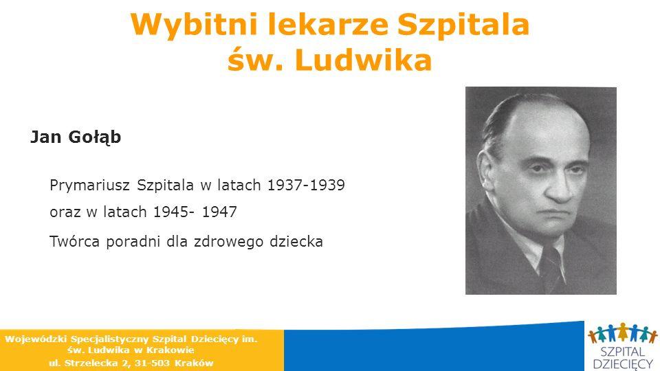 Wybitni lekarze Szpitala św. Ludwika Jan Gołąb Prymariusz Szpitala w latach 1937-1939 oraz w latach 1945- 1947 Twórca poradni dla zdrowego dziecka Woj