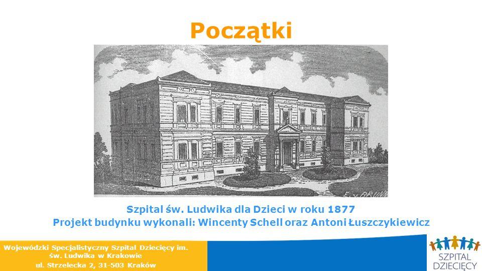 Początki Szpital św. Ludwika dla Dzieci w roku 1877 Projekt budynku wykonali: Wincenty Schell oraz Antoni Łuszczykiewicz Wojewódzki Specjalistyczny Sz