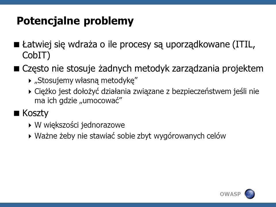 OWASP Potencjalne problemy Łatwiej się wdraża o ile procesy są uporządkowane (ITIL, CobIT) Często nie stosuje żadnych metodyk zarządzania projektem Stosujemy własną metodykę Ciężko jest dołożyć działania związane z bezpieczeństwem jeśli nie ma ich gdzie umocować Koszty W większości jednorazowe Ważne żeby nie stawiać sobie zbyt wygórowanych celów