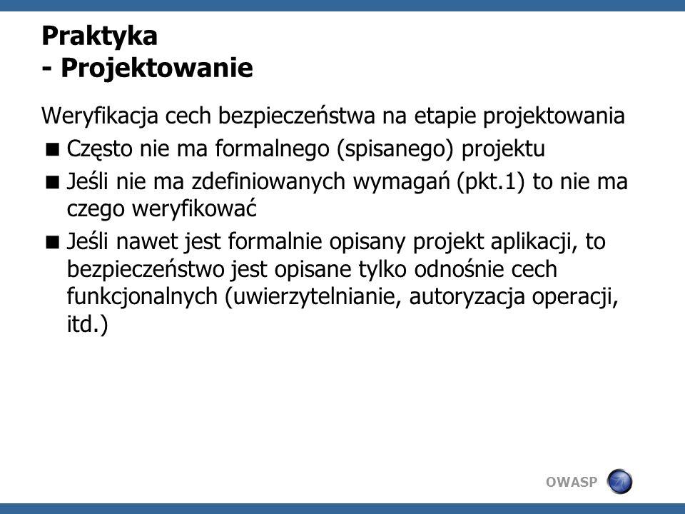 OWASP Praktyka - Projektowanie Weryfikacja cech bezpieczeństwa na etapie projektowania Często nie ma formalnego (spisanego) projektu Jeśli nie ma zdef